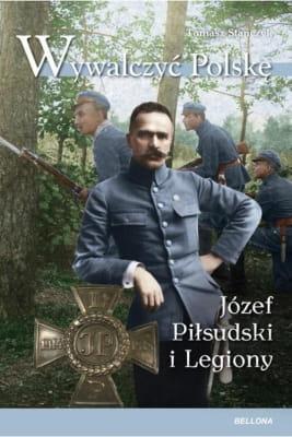 6c4e1ddaa Tomasz Stańczyk - Wywalczyć Polskę. Józef Piłsudski Legiony