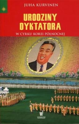 Urodziny dyktatora: W cyrku Korei Północnej - Juha Kurvinen